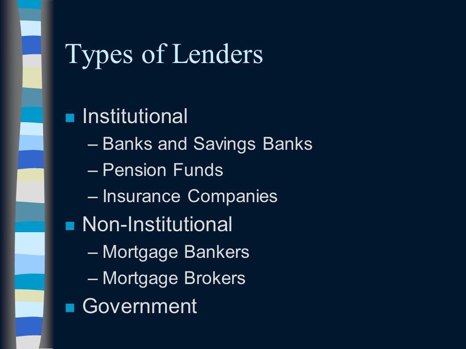 Types of Lenders n Institutional –Banks and Savings Banks –Pension Funds –Insurance Companies n Non-Institutional –Mortgage Bankers –Mortgage Brokers