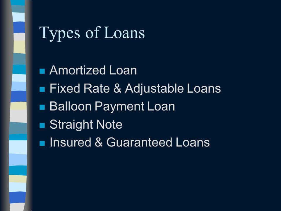 Types of Loans n Amortized Loan n Fixed Rate & Adjustable Loans n Balloon Payment Loan n Straight Note n Insured & Guaranteed Loans