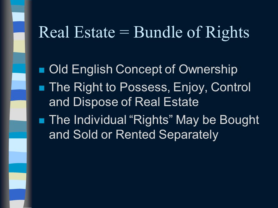 Real Estate = Bundle of Rights n Old English Concept of Ownership n The Right to Possess, Enjoy, Control and Dispose of Real Estate n The Individual Rights May be Bought and Sold or Rented Separately