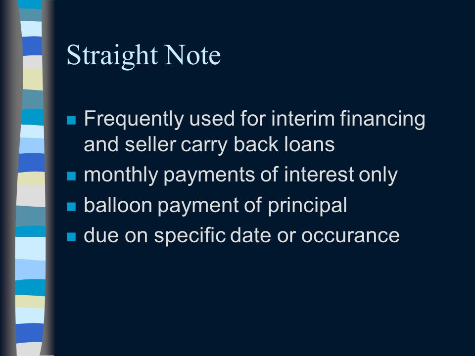 Straight Note n Frequently used for interim financing and seller carry back loans n monthly payments of interest only n balloon payment of principal n due on specific date or occurance