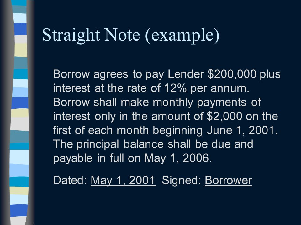Straight Note (example) Borrow agrees to pay Lender $200,000 plus interest at the rate of 12% per annum. Borrow shall make monthly payments of interes