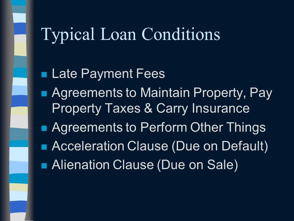 Typical Loan Conditions n Late Payment Fees n Agreements to Maintain Property, Pay Property Taxes & Carry Insurance n Agreements to Perform Other Thin