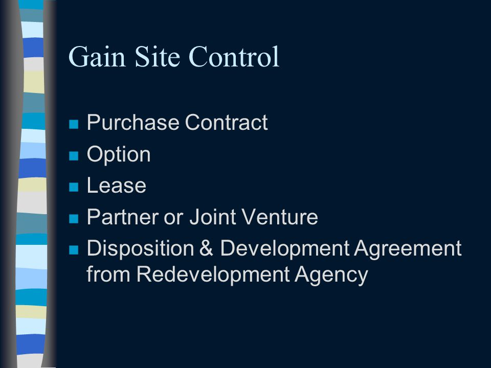 Gain Site Control n Purchase Contract n Option n Lease n Partner or Joint Venture n Disposition & Development Agreement from Redevelopment Agency