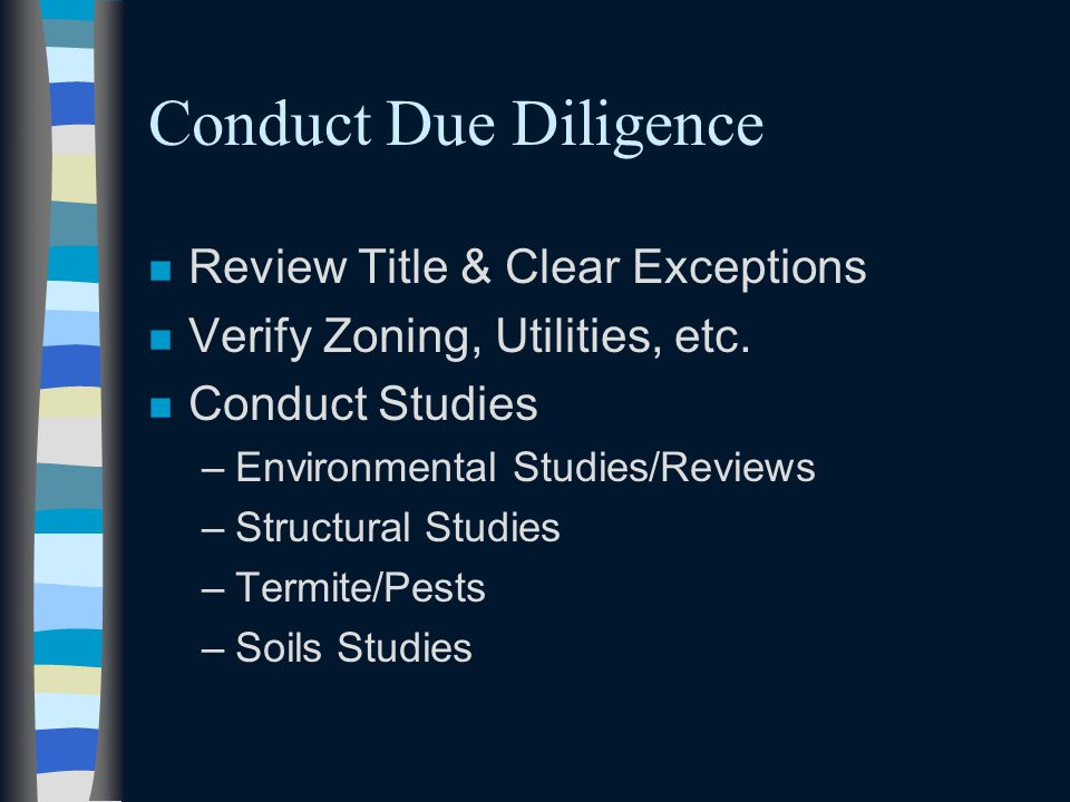 Conduct Due Diligence n Review Title & Clear Exceptions n Verify Zoning, Utilities, etc. n Conduct Studies –Environmental Studies/Reviews –Structural
