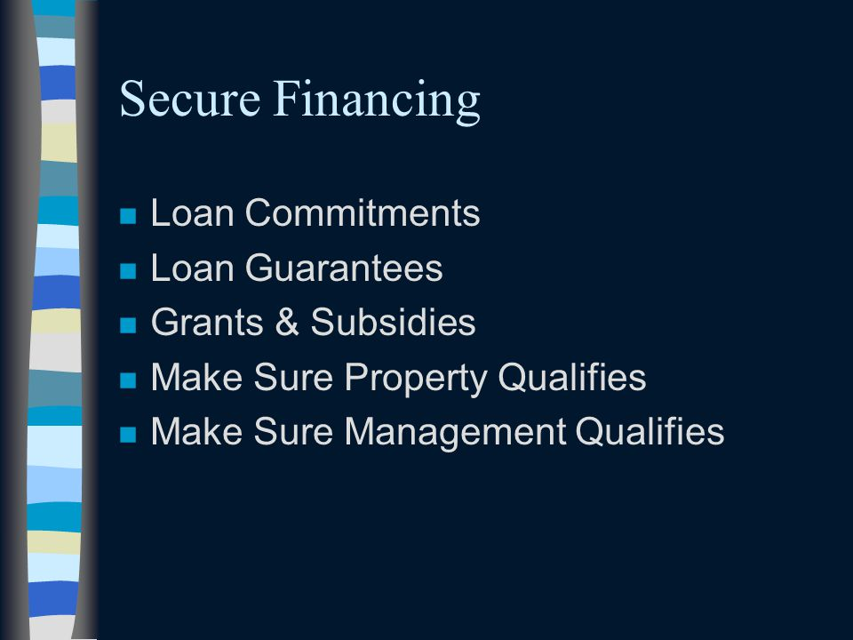 Secure Financing n Loan Commitments n Loan Guarantees n Grants & Subsidies n Make Sure Property Qualifies n Make Sure Management Qualifies