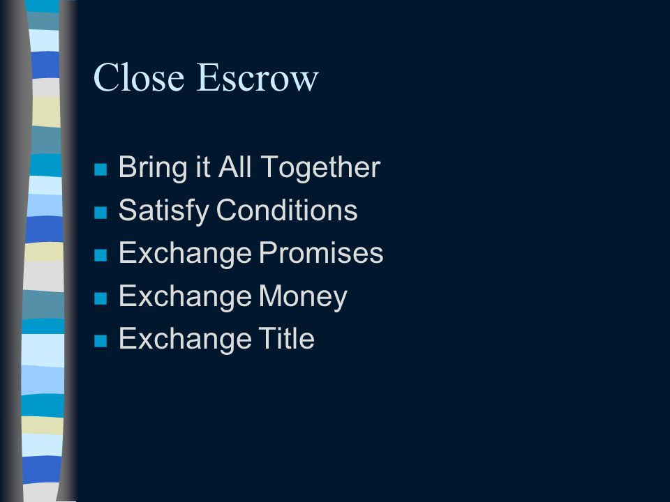Close Escrow n Bring it All Together n Satisfy Conditions n Exchange Promises n Exchange Money n Exchange Title