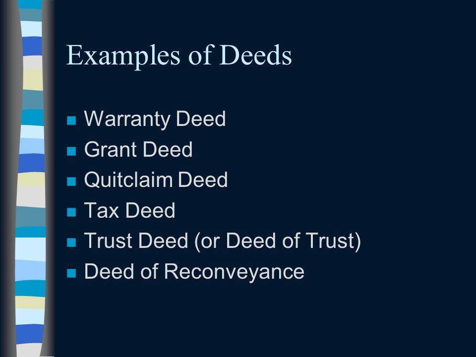 Examples of Deeds n Warranty Deed n Grant Deed n Quitclaim Deed n Tax Deed n Trust Deed (or Deed of Trust) n Deed of Reconveyance