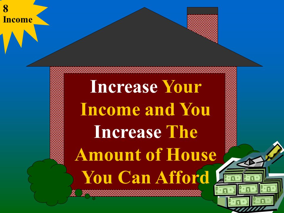 Increase Your Income and You Increase The Amount of House You Can Afford Income 8