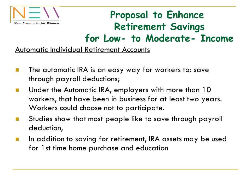 Proposal to Enhance Retirement Savings for Low- to Moderate- Income Automatic Individual Retirement Accounts The automatic IRA is an easy way for workers to: save through payroll deductions; Under the Automatic IRA, employers with more than 10 workers, that have been in business for at least two years.