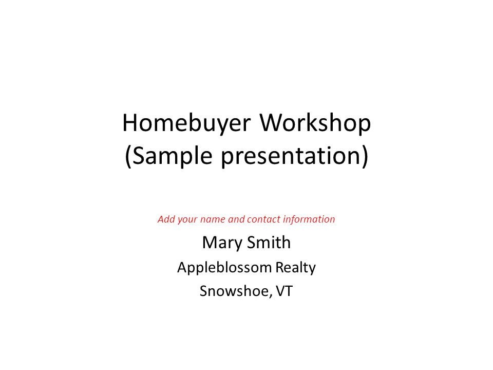 Homebuyer Workshop (Sample presentation) Add your name and contact information Mary Smith Appleblossom Realty Snowshoe, VT
