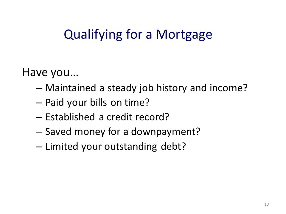 10 Qualifying for a Mortgage Have you… – Maintained a steady job history and income.