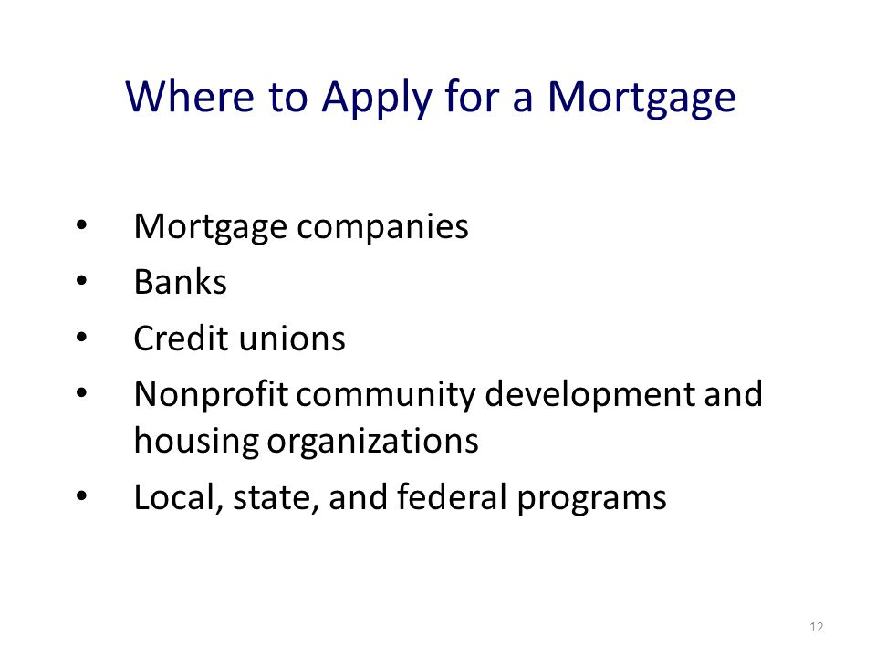 12 Where to Apply for a Mortgage Mortgage companies Banks Credit unions Nonprofit community development and housing organizations Local, state, and federal programs