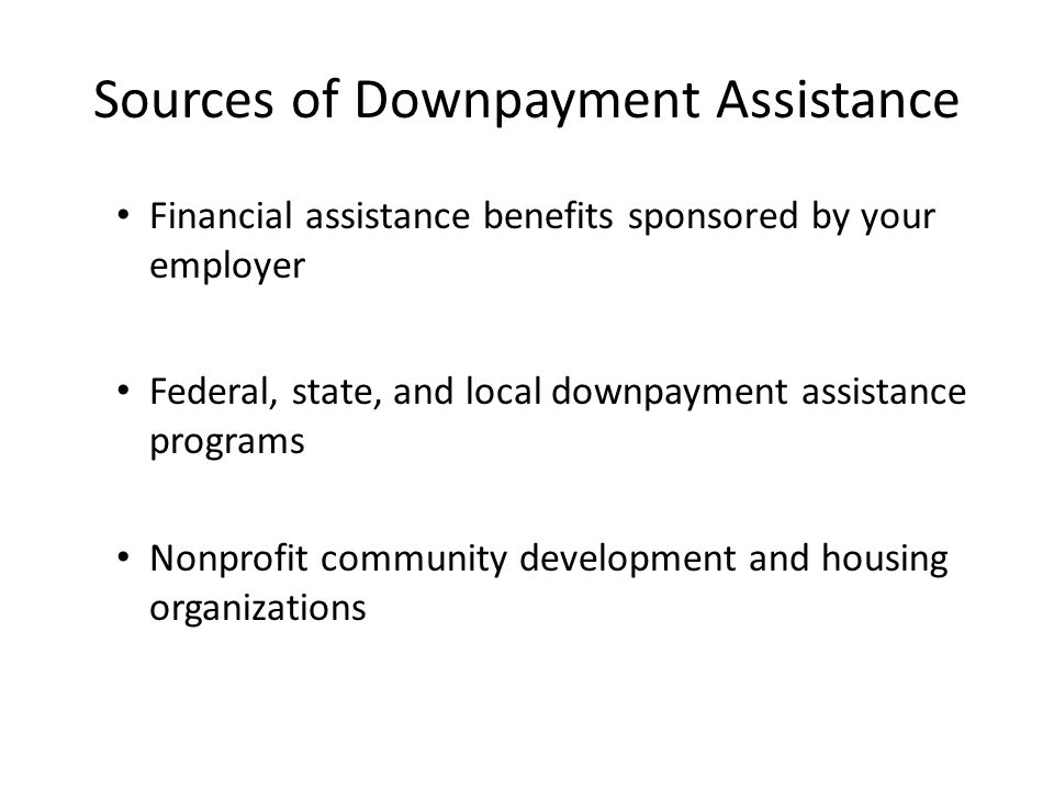 Sources of Downpayment Assistance Financial assistance benefits sponsored by your employer Federal, state, and local downpayment assistance programs Nonprofit community development and housing organizations