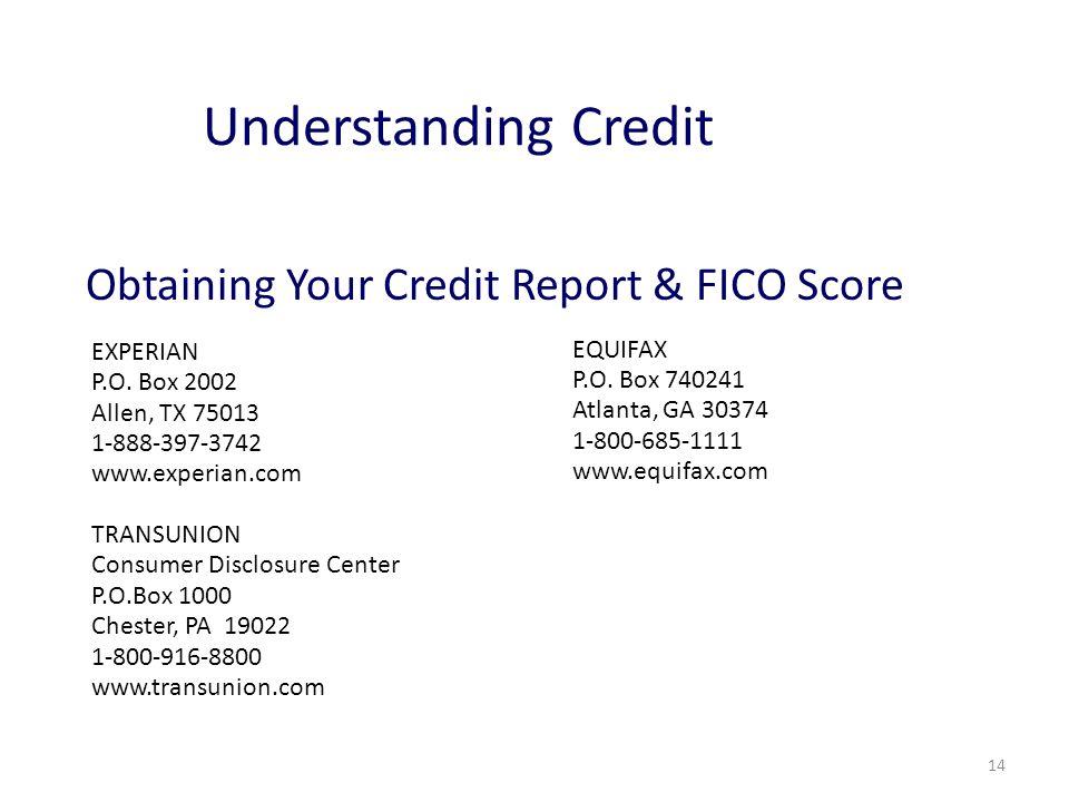 14 Understanding Credit EXPERIAN P.O. Box 2002 Allen, TX 75013 1-888-397-3742 www.experian.com TRANSUNION Consumer Disclosure Center P.O.Box 1000 Ches