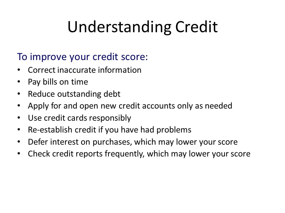 Understanding Credit To improve your credit score: Correct inaccurate information Pay bills on time Reduce outstanding debt Apply for and open new credit accounts only as needed Use credit cards responsibly Re-establish credit if you have had problems Defer interest on purchases, which may lower your score Check credit reports frequently, which may lower your score