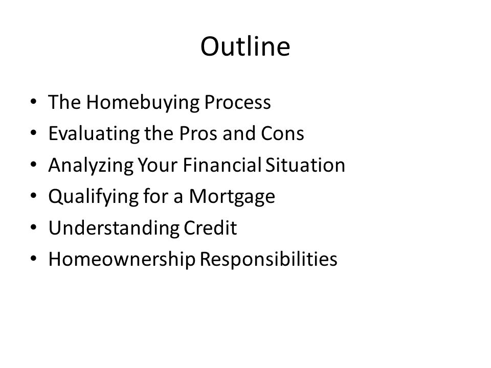 Outline The Homebuying Process Evaluating the Pros and Cons Analyzing Your Financial Situation Qualifying for a Mortgage Understanding Credit Homeownership Responsibilities