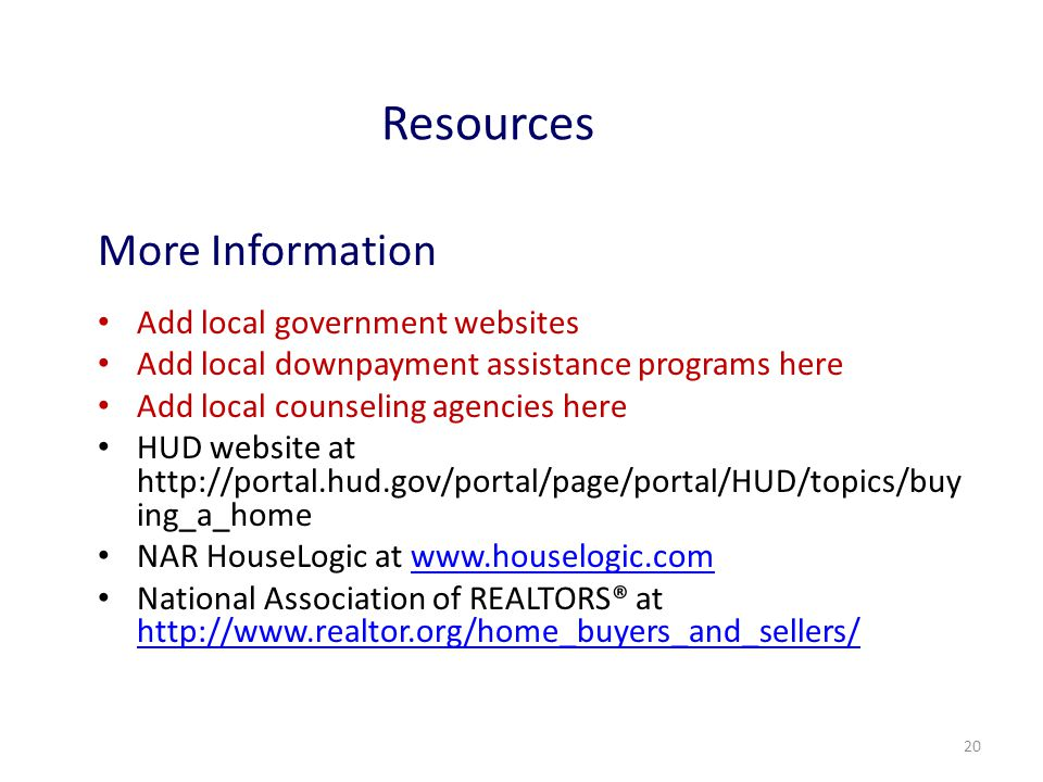 20 Resources More Information Add local government websites Add local downpayment assistance programs here Add local counseling agencies here HUD website at http://portal.hud.gov/portal/page/portal/HUD/topics/buy ing_a_home NAR HouseLogic at www.houselogic.comwww.houselogic.com National Association of REALTORS® at http://www.realtor.org/home_buyers_and_sellers/ http://www.realtor.org/home_buyers_and_sellers/