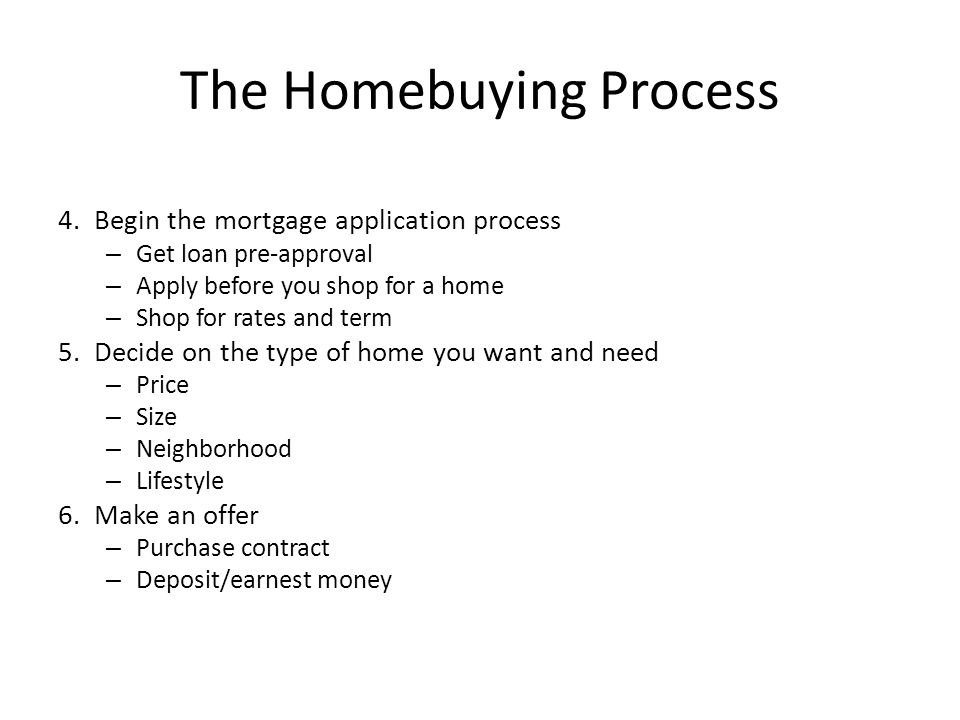 The Homebuying Process 4.Begin the mortgage application process – Get loan pre-approval – Apply before you shop for a home – Shop for rates and term 5.Decide on the type of home you want and need – Price – Size – Neighborhood – Lifestyle 6.Make an offer – Purchase contract – Deposit/earnest money