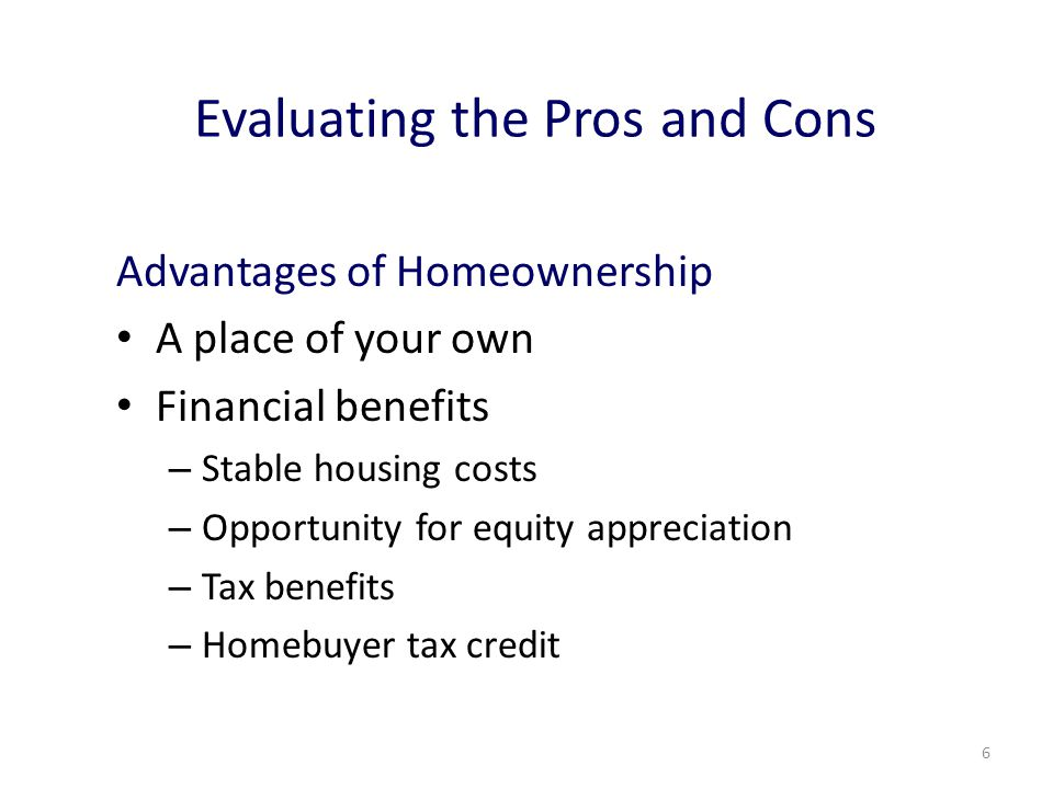6 Evaluating the Pros and Cons Advantages of Homeownership A place of your own Financial benefits – Stable housing costs – Opportunity for equity appreciation – Tax benefits – Homebuyer tax credit