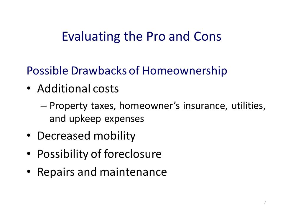 7 Evaluating the Pro and Cons Possible Drawbacks of Homeownership Additional costs – Property taxes, homeowner's insurance, utilities, and upkeep expenses Decreased mobility Possibility of foreclosure Repairs and maintenance