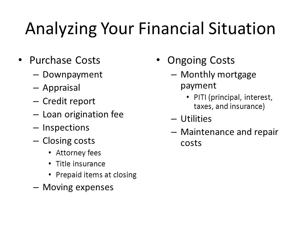 Analyzing Your Financial Situation Purchase Costs – Downpayment – Appraisal – Credit report – Loan origination fee – Inspections – Closing costs Attorney fees Title insurance Prepaid items at closing – Moving expenses Ongoing Costs – Monthly mortgage payment PITI (principal, interest, taxes, and insurance) – Utilities – Maintenance and repair costs