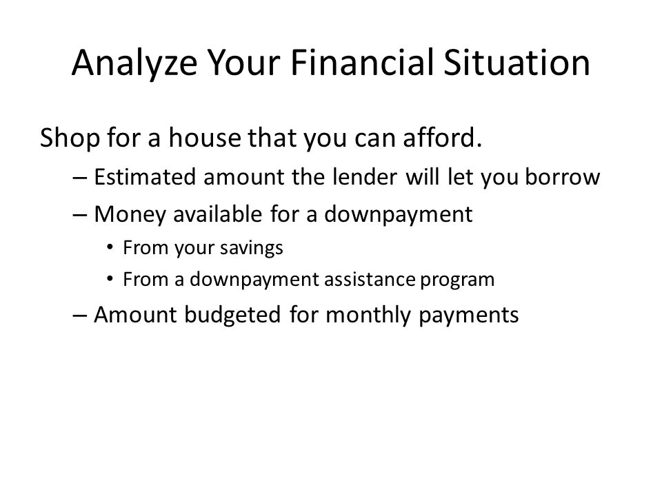 Analyze Your Financial Situation Shop for a house that you can afford.