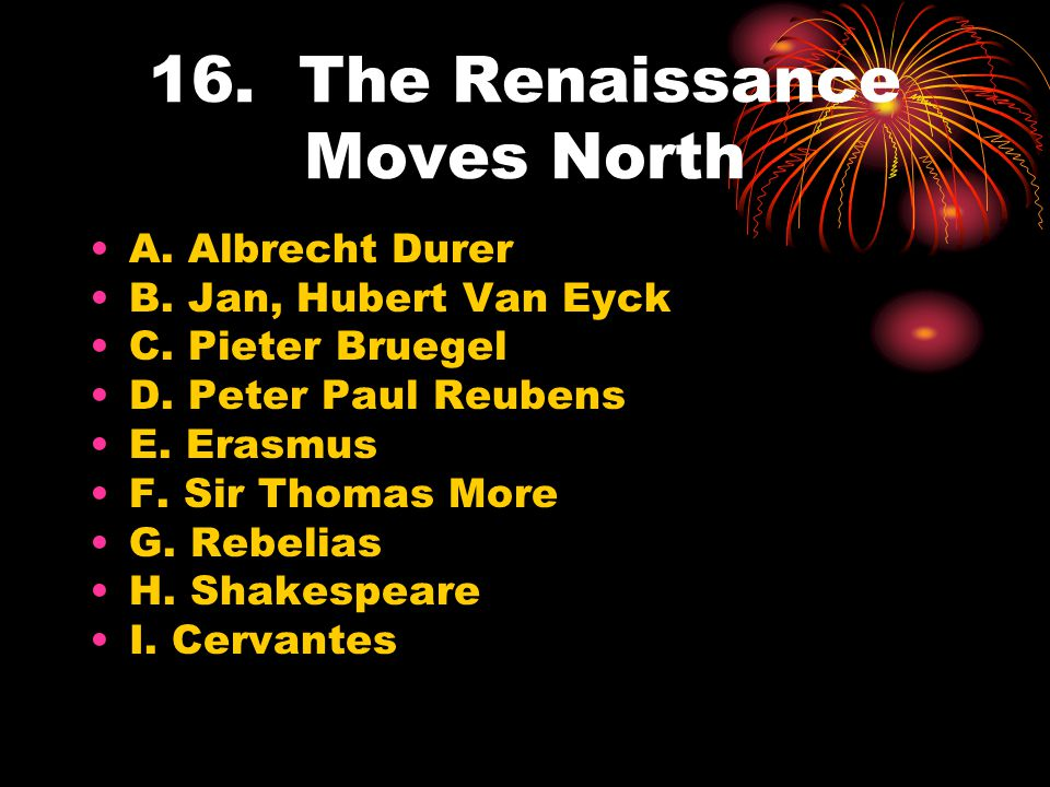 16. The Renaissance Moves North A. Albrecht Durer B. Jan, Hubert Van Eyck C. Pieter Bruegel D. Peter Paul Reubens E. Erasmus F. Sir Thomas More G. Reb