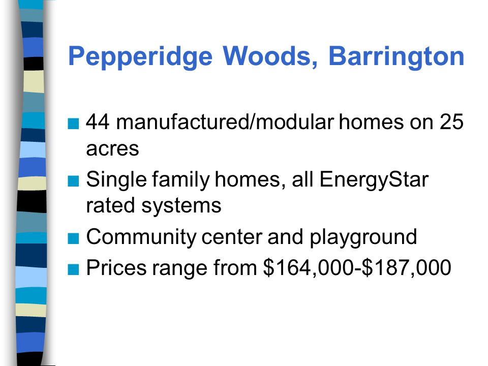 Pepperidge Woods, Barrington n 44 manufactured/modular homes on 25 acres n Single family homes, all EnergyStar rated systems n Community center and playground n Prices range from $164,000-$187,000