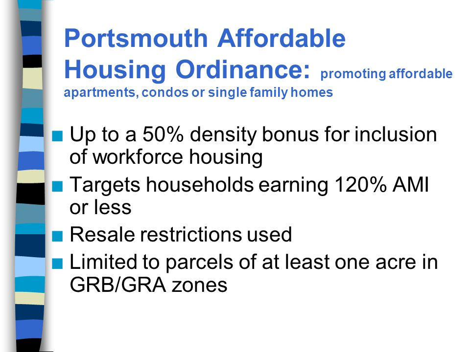 Portsmouth Affordable Housing Ordinance: promoting affordable apartments, condos or single family homes n Up to a 50% density bonus for inclusion of workforce housing n Targets households earning 120% AMI or less n Resale restrictions used n Limited to parcels of at least one acre in GRB/GRA zones