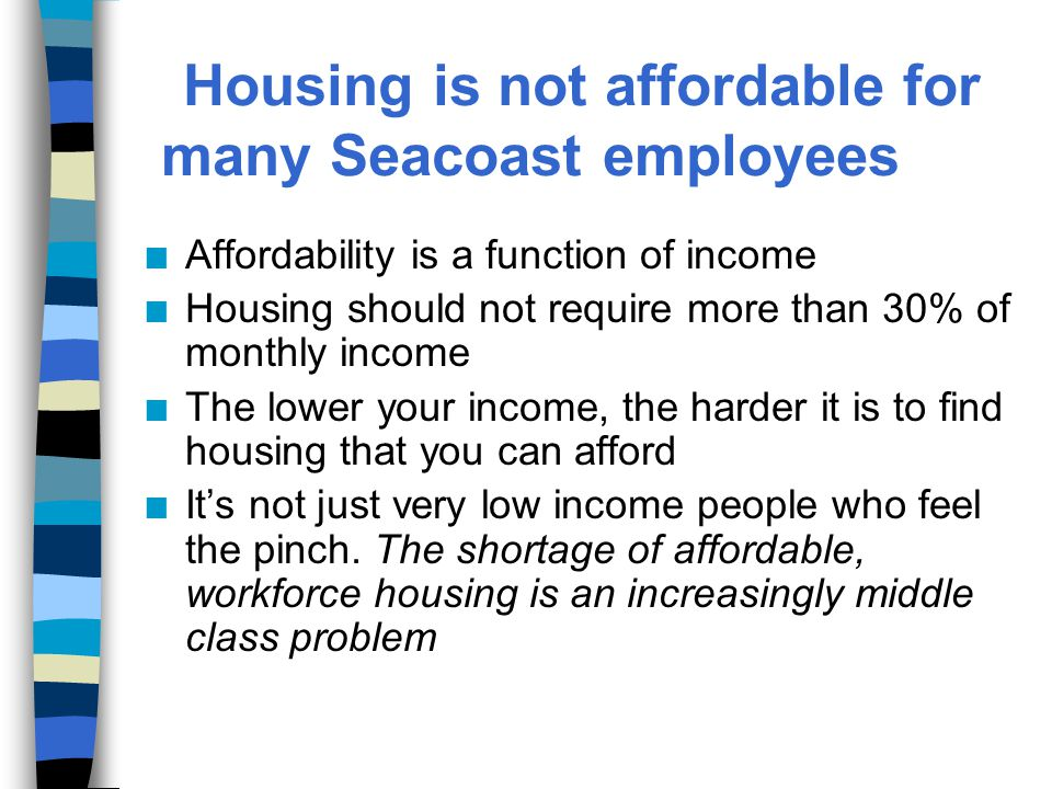 Housing is not affordable for many Seacoast employees n Affordability is a function of income n Housing should not require more than 30% of monthly income n The lower your income, the harder it is to find housing that you can afford n It's not just very low income people who feel the pinch.
