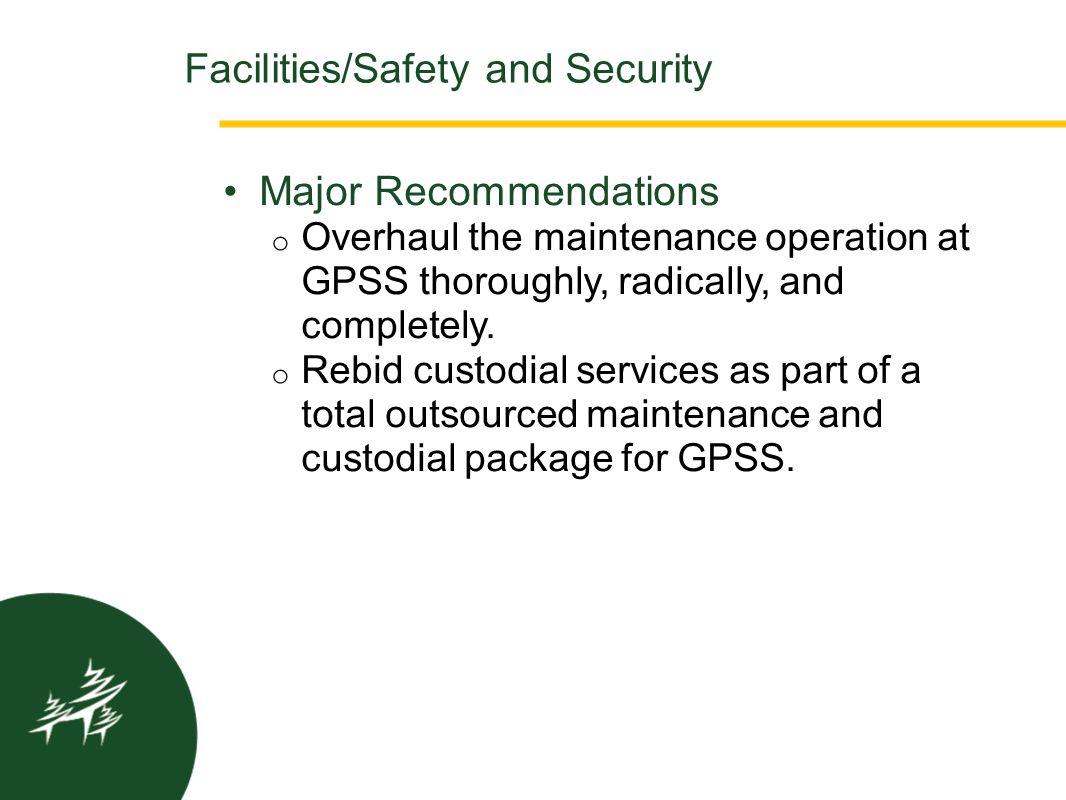 Major Recommendations o Overhaul the maintenance operation at GPSS thoroughly, radically, and completely. o Rebid custodial services as part of a tota