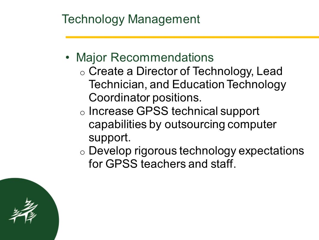 Major Recommendations o Create a Director of Technology, Lead Technician, and Education Technology Coordinator positions. o Increase GPSS technical su