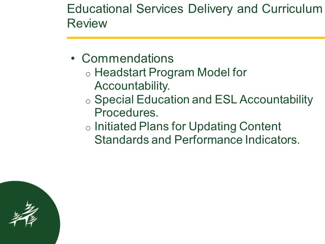Educational Services Delivery and Curriculum Review Commendations o Headstart Program Model for Accountability. o Special Education and ESL Accountabi
