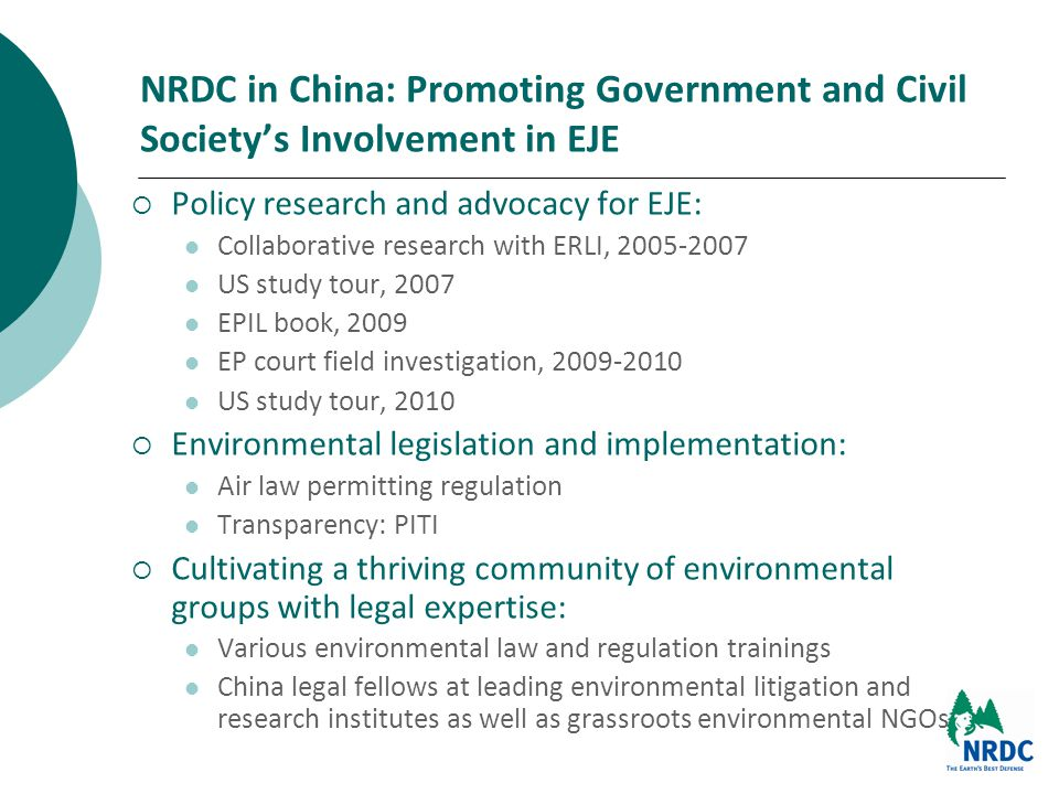 NRDC in China: Promoting Government and Civil Society's Involvement in EJE  Policy research and advocacy for EJE: Collaborative research with ERLI, 2005-2007 US study tour, 2007 EPIL book, 2009 EP court field investigation, 2009-2010 US study tour, 2010  Environmental legislation and implementation: Air law permitting regulation Transparency: PITI  Cultivating a thriving community of environmental groups with legal expertise: Various environmental law and regulation trainings China legal fellows at leading environmental litigation and research institutes as well as grassroots environmental NGOs