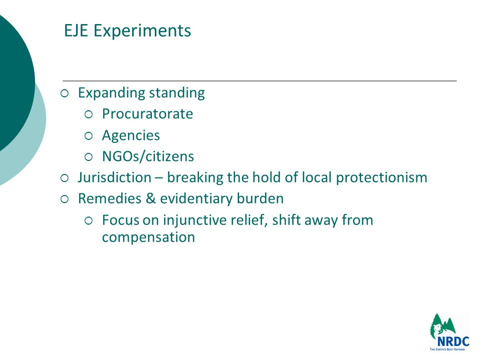 EJE Experiments  Expanding standing  Procuratorate  Agencies  NGOs/citizens  Jurisdiction – breaking the hold of local protectionism  Remedies & evidentiary burden  Focus on injunctive relief, shift away from compensation