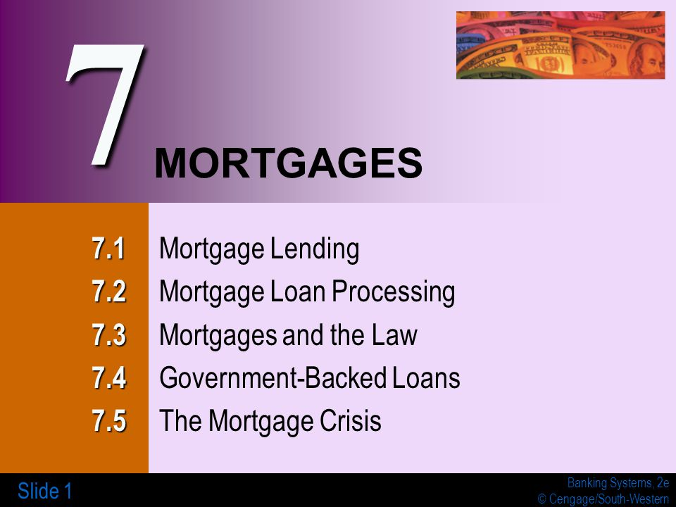 Banking Systems, 2e © Cengage/South-Western Slide 1 MORTGAGES 7.1 7.1 Mortgage Lending 7.2 7.2 Mortgage Loan Processing 7.3 7.3 Mortgages and the Law 7.4 7.4 Government-Backed Loans 7.5 7.5 The Mortgage Crisis 7