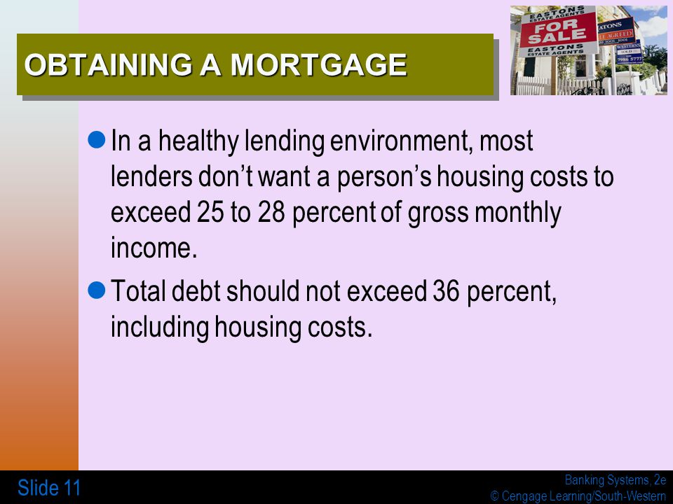 Banking Systems, 2e © Cengage Learning/South-Western Slide 11 OBTAINING A MORTGAGE In a healthy lending environment, most lenders don't want a person'