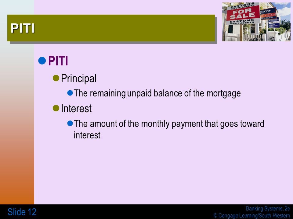 Banking Systems, 2e © Cengage Learning/South-Western Slide 12 PITIPITI PITI Principal The remaining unpaid balance of the mortgage Interest The amount of the monthly payment that goes toward interest