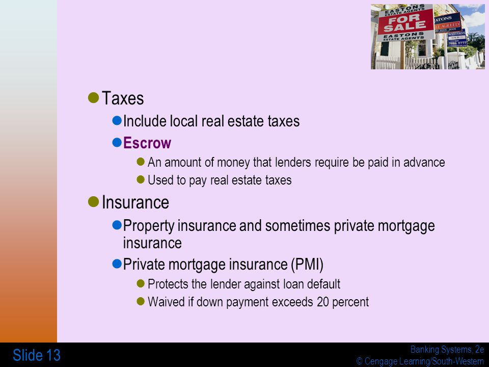 Banking Systems, 2e © Cengage Learning/South-Western Slide 13 Taxes Include local real estate taxes Escrow An amount of money that lenders require be paid in advance Used to pay real estate taxes Insurance Property insurance and sometimes private mortgage insurance Private mortgage insurance (PMI) Protects the lender against loan default Waived if down payment exceeds 20 percent