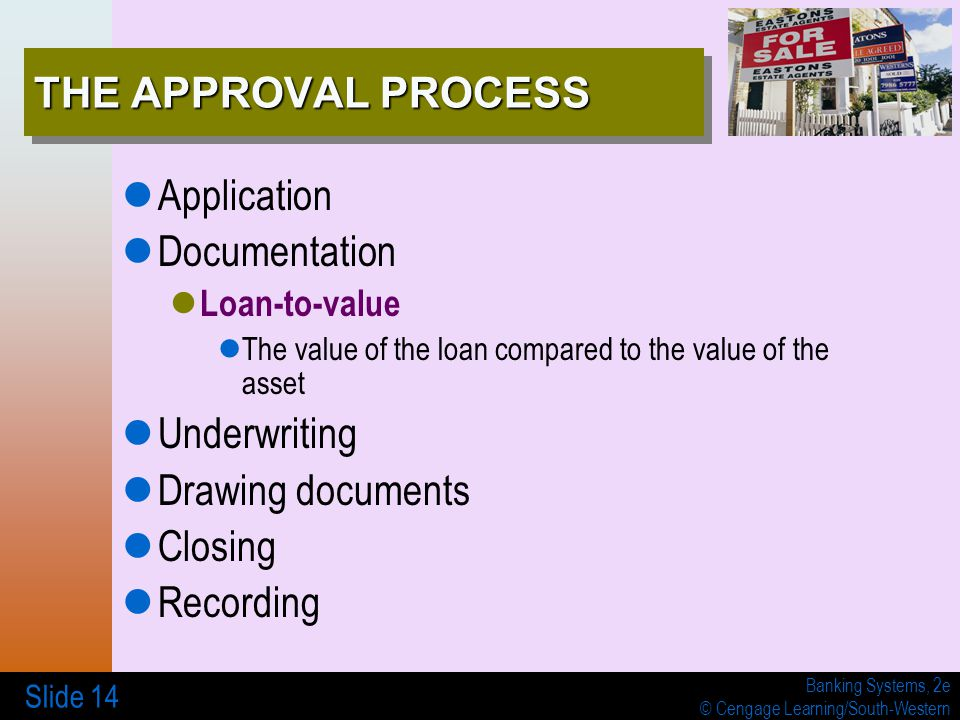 Banking Systems, 2e © Cengage Learning/South-Western Slide 14 THE APPROVAL PROCESS Application Documentation Loan-to-value The value of the loan compa