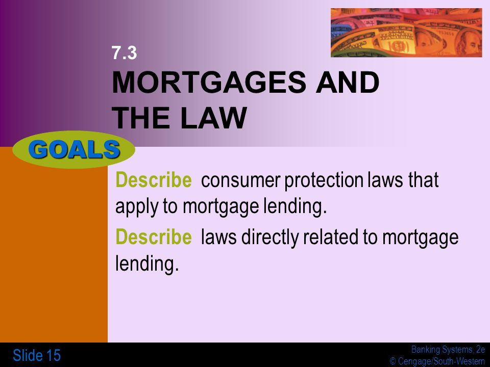 Banking Systems, 2e © Cengage/South-Western Slide 15 7.3 MORTGAGES AND THE LAW Describe consumer protection laws that apply to mortgage lending.