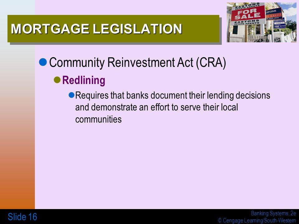 Banking Systems, 2e © Cengage Learning/South-Western Slide 16 MORTGAGE LEGISLATION Community Reinvestment Act (CRA) Redlining Requires that banks docu