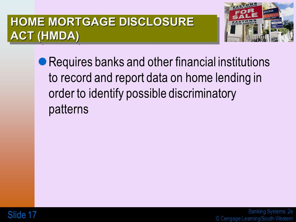 Banking Systems, 2e © Cengage Learning/South-Western Slide 17 HOME MORTGAGE DISCLOSURE ACT (HMDA) Requires banks and other financial institutions to record and report data on home lending in order to identify possible discriminatory patterns