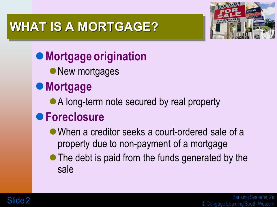 Banking Systems, 2e © Cengage Learning/South-Western Slide 2 WHAT IS A MORTGAGE.