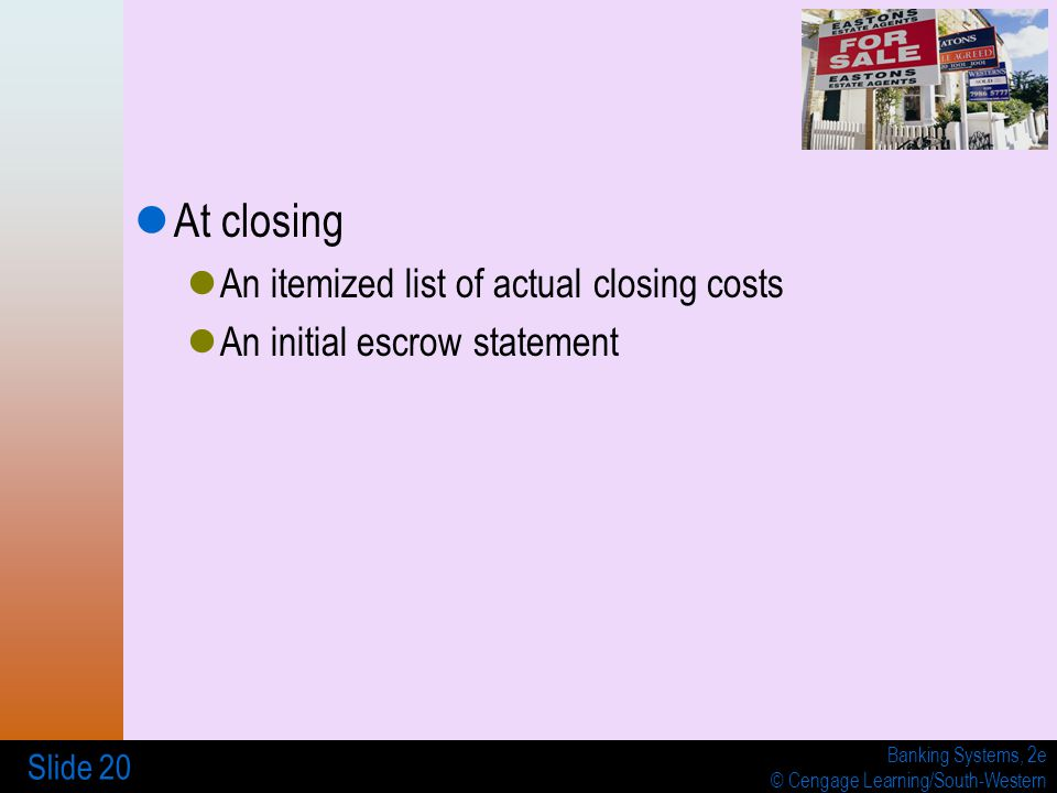 Banking Systems, 2e © Cengage Learning/South-Western Slide 20 At closing An itemized list of actual closing costs An initial escrow statement