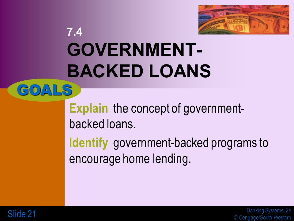 Banking Systems, 2e © Cengage/South-Western Slide 21 7.4 GOVERNMENT- BACKED LOANS Explain the concept of government- backed loans.