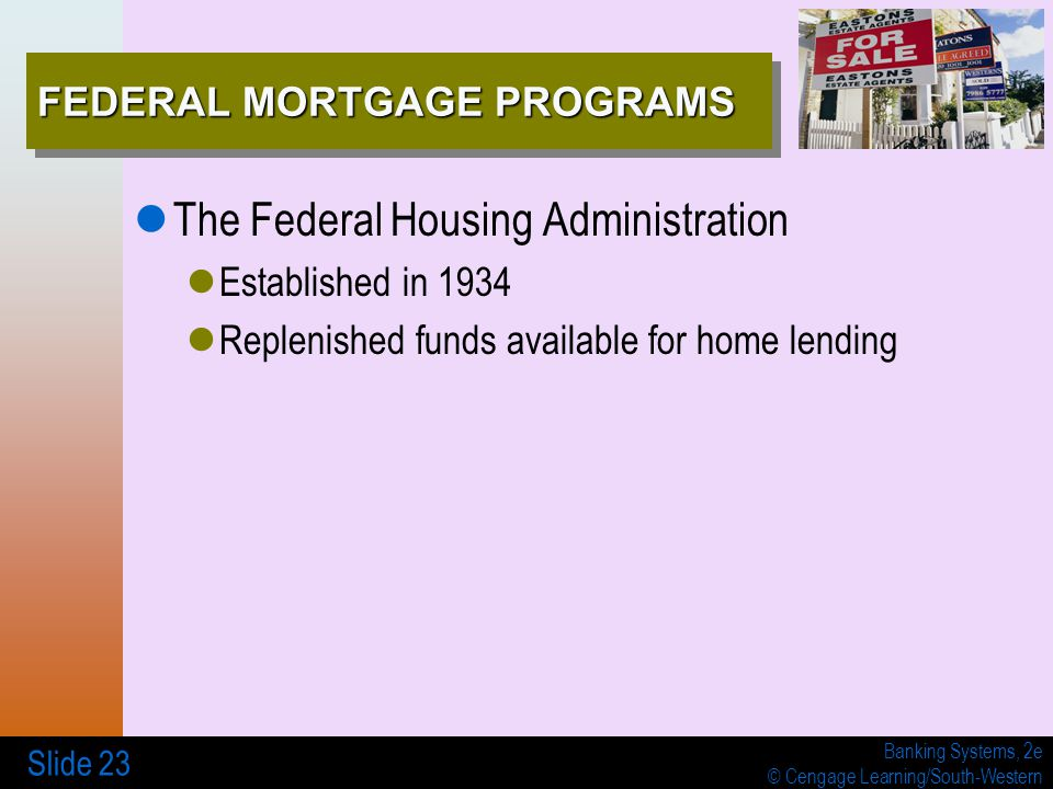 Banking Systems, 2e © Cengage Learning/South-Western Slide 23 FEDERAL MORTGAGE PROGRAMS The Federal Housing Administration Established in 1934 Repleni