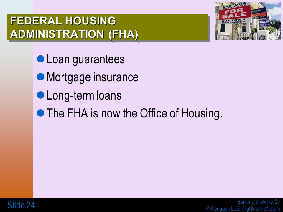 Banking Systems, 2e © Cengage Learning/South-Western Slide 24 FEDERAL HOUSING ADMINISTRATION (FHA) Loan guarantees Mortgage insurance Long-term loans The FHA is now the Office of Housing.