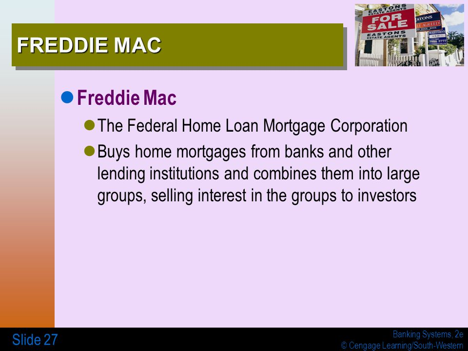 Banking Systems, 2e © Cengage Learning/South-Western Slide 27 FREDDIE MAC Freddie Mac The Federal Home Loan Mortgage Corporation Buys home mortgages from banks and other lending institutions and combines them into large groups, selling interest in the groups to investors