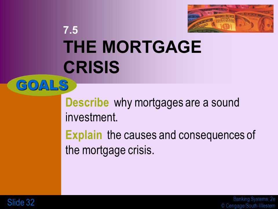 Banking Systems, 2e © Cengage/South-Western Slide 32 7.5 THE MORTGAGE CRISIS Describe why mortgages are a sound investment.